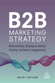 B2B Marketing Strategy Differentiate, Develop and Deliver Lasting Customer Engagement